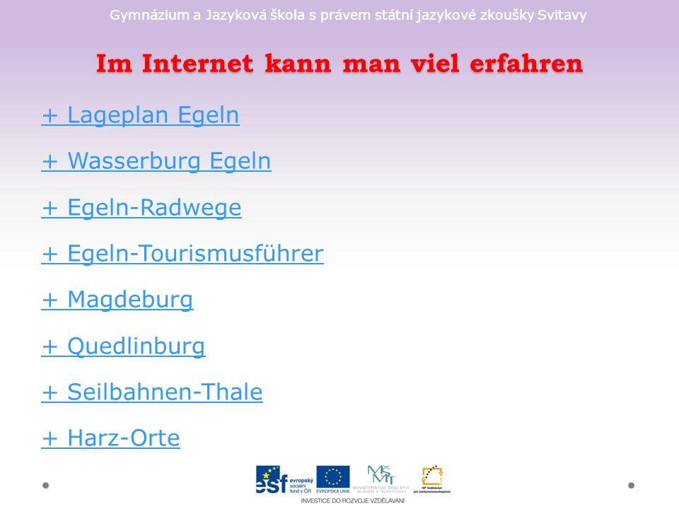 Gymnázium a Jazyková škola s právem státní jazykové zkoušky Svitavy Im Internet kann man viel erfahren + Lageplan Egeln + Wasserburg Egeln + Egeln-Radwege + Egeln-Tourismusführer + Magdeburg + Quedlinburg + Seilbahnen-Thale + Harz-Orte