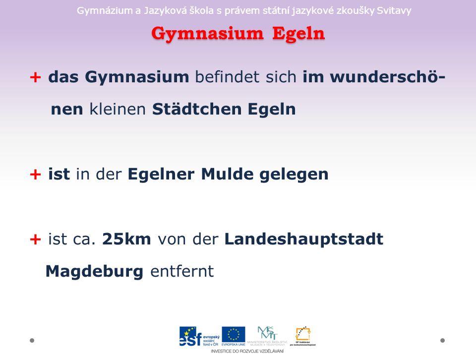 Gymnázium a Jazyková škola s právem státní jazykové zkoušky Svitavy Gymnasium Egeln + das Gymnasium befindet sich im wunderschö- nen kleinen Städtchen Egeln + ist in der Egelner Mulde gelegen + ist ca.