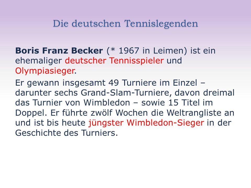 Die deutschen Tennislegenden Boris Franz Becker (* 1967 in Leimen) ist ein ehemaliger deutscher Tennisspieler und Olympiasieger. Er gewann insgesamt 4