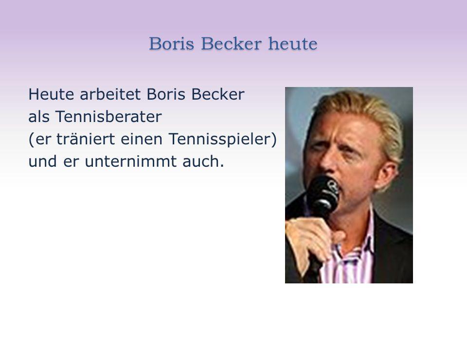 Boris Becker heute Heute arbeitet Boris Becker als Tennisberater (er träniert einen Tennisspieler) und er unternimmt auch.
