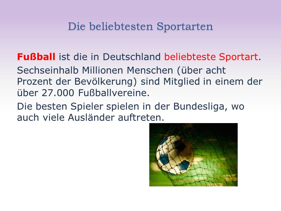 Die beliebtesten Sportarten Fußball ist die in Deutschland beliebteste Sportart. Sechseinhalb Millionen Menschen (über acht Prozent der Bevölkerung) s