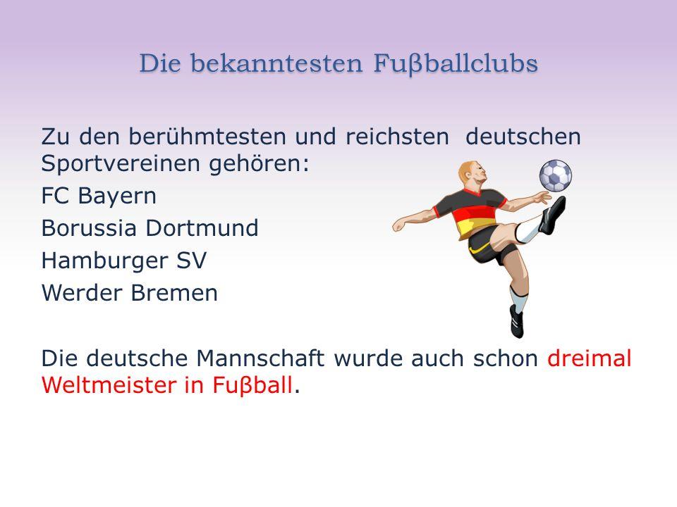 Die bekanntesten Fuβballclubs Zu den berühmtesten und reichsten deutschen Sportvereinen gehören: FC Bayern Borussia Dortmund Hamburger SV Werder Bremen Die deutsche Mannschaft wurde auch schon dreimal Weltmeister in Fuβball.