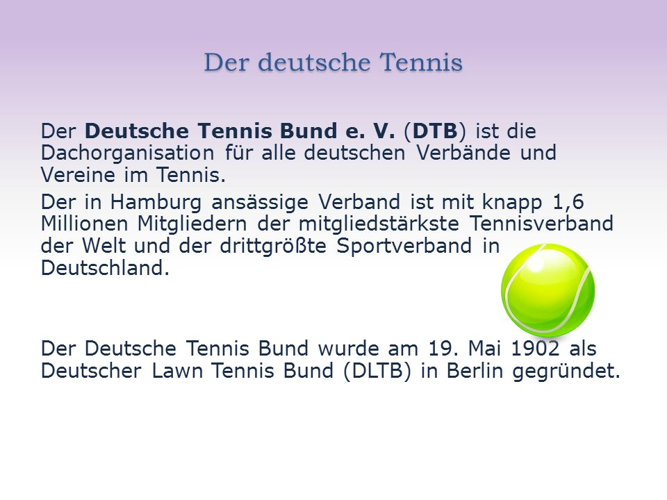 Der deutsche Tennis Der Deutsche Tennis Bund e. V. (DTB) ist die Dachorganisation für alle deutschen Verbände und Vereine im Tennis. Der in Hamburg an