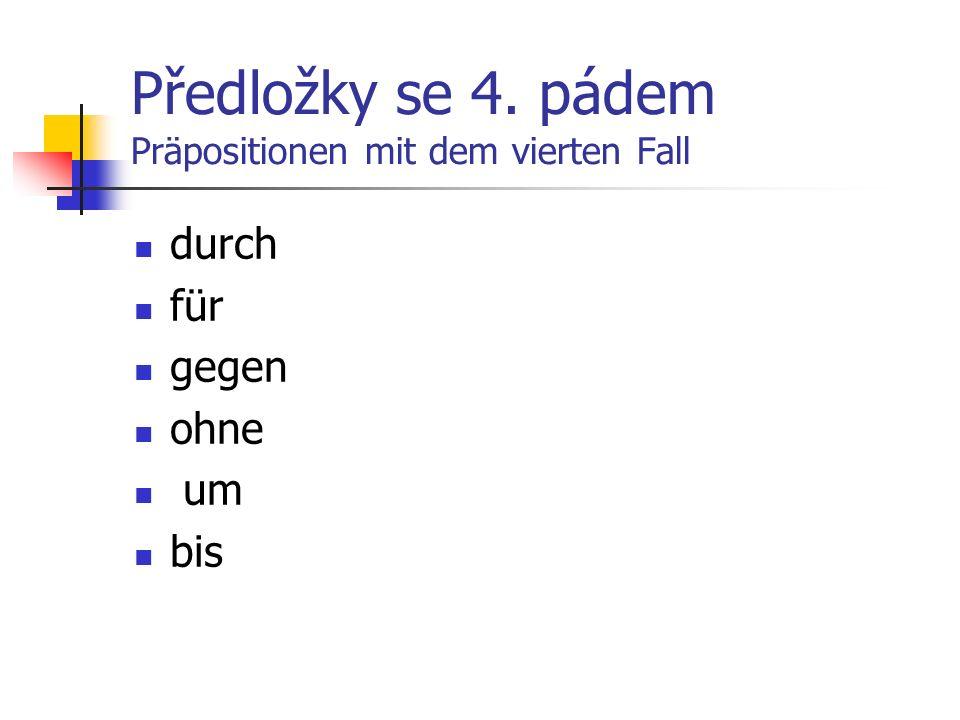 Präpositionen mit dem vierten Fall durch für gegen ohne um bis skrz,7.pád pro, za proti bez okolo, za (místně) do (časově)