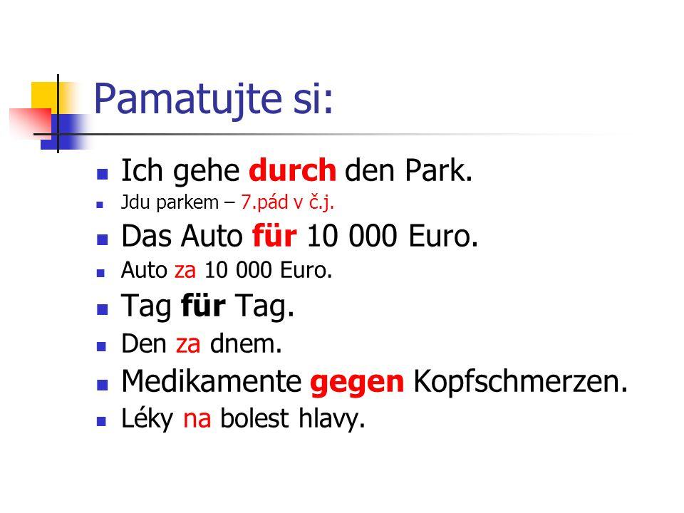 Pamatujte si: Ich gehe durch den Park. Jdu parkem – 7.pád v č.j. Das Auto für 10 000 Euro. Auto za 10 000 Euro. Tag für Tag. Den za dnem. Medikamente