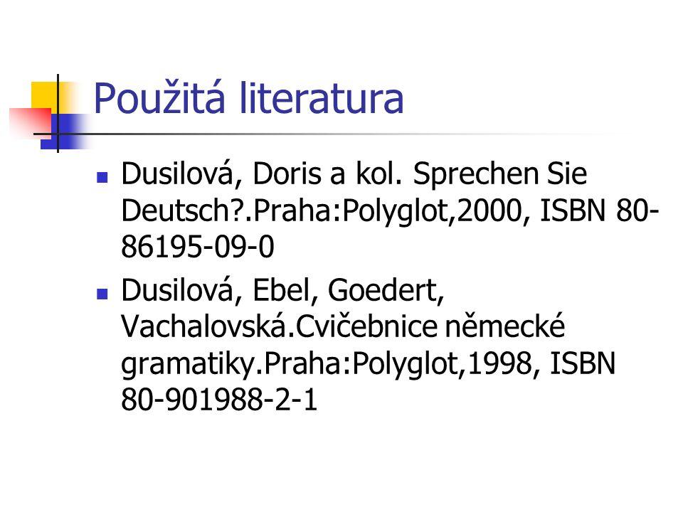 Použitá literatura Dusilová, Doris a kol. Sprechen Sie Deutsch?.Praha:Polyglot,2000, ISBN 80- 86195-09-0 Dusilová, Ebel, Goedert, Vachalovská.Cvičebni