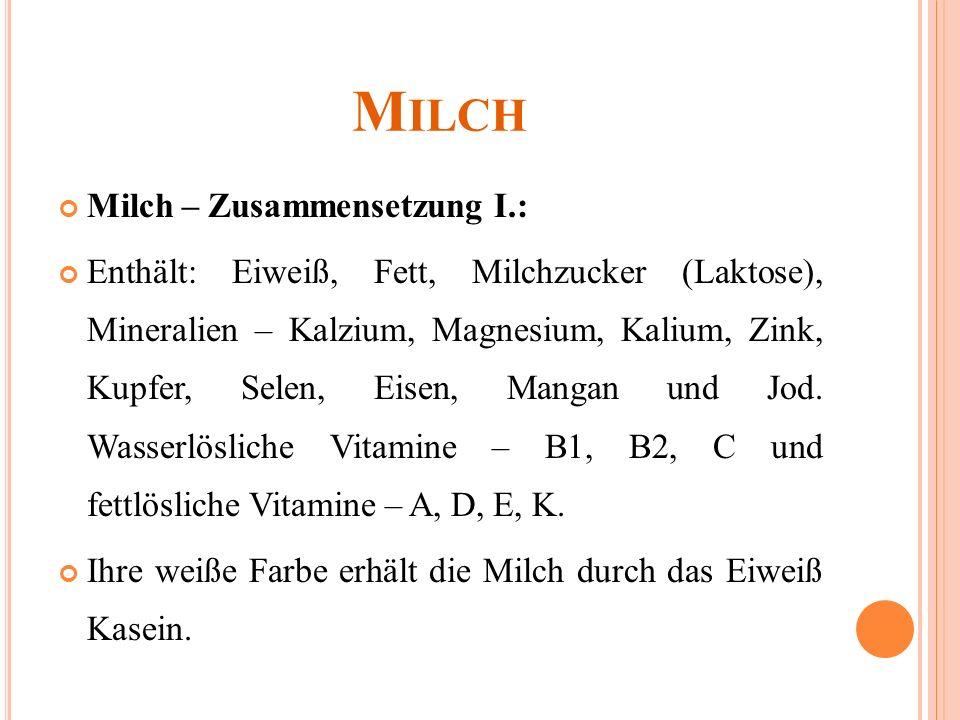 M ILCH Milch – Zusammensetzung I.: Enthält: Eiweiß, Fett, Milchzucker (Laktose), Mineralien – Kalzium, Magnesium, Kalium, Zink, Kupfer, Selen, Eisen, Mangan und Jod.