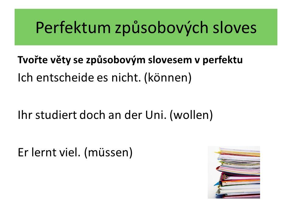 Perfektum způsobových sloves Tvořte věty se způsobovým slovesem v perfektu Ich entscheide es nicht. (können) Ihr studiert doch an der Uni. (wollen) Er