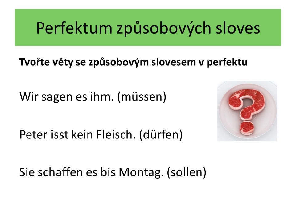 Perfektum způsobových sloves Tvořte věty se způsobovým slovesem v perfektu Wir sagen es ihm. (müssen) Peter isst kein Fleisch. (dürfen) Sie schaffen e