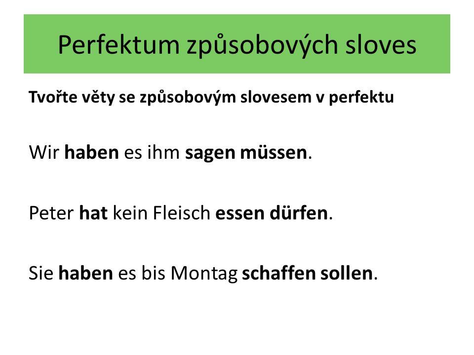 Perfektum způsobových sloves Tvořte věty se způsobovým slovesem v perfektu Wir haben es ihm sagen müssen. Peter hat kein Fleisch essen dürfen. Sie hab