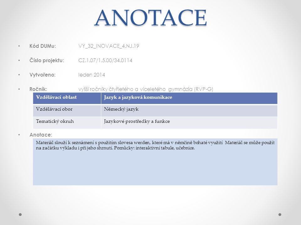 ANOTACE Kód DUMu: VY_32_INOVACE_4.NJ.19 Číslo projektu: CZ.1.07/1.5.00/34.0114 Vytvořeno: leden 2014 Ročník: vyšší ročníky čtyřletého a víceletého gymnázia (RVP-G) Anotace: Vzdělávací oblastJazyk a jazyková komunikace Vzdělávací oborNěmecký jazyk Tematický okruhJazykové prostředky a funkce Materiál slouží k seznámení s použitím slovesa werden, které má v němčině bohaté využití Materiál se může použít na začátku výkladu i při jeho shrnutí.