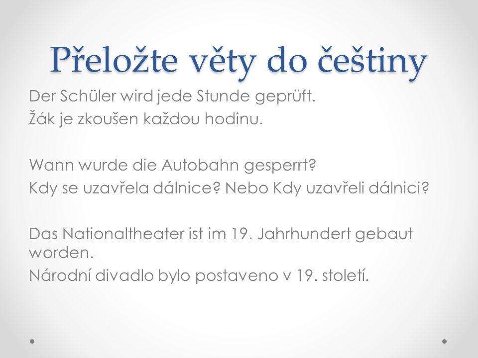 Přeložte věty do češtiny Der Schüler wird jede Stunde geprüft.