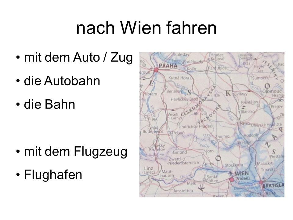 nach Wien fahren mit dem Auto / Zug die Autobahn die Bahn mit dem Flugzeug Flughafen