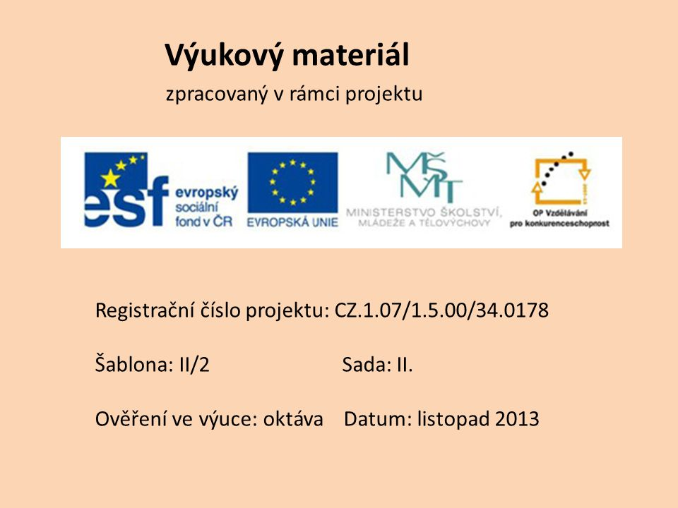 Výukový materiál zpracovaný v rámci projektu Registrační číslo projektu: CZ.1.07/1.5.00/34.0178 Šablona: II/2 Sada: II. Ověření ve výuce: oktáva Datum