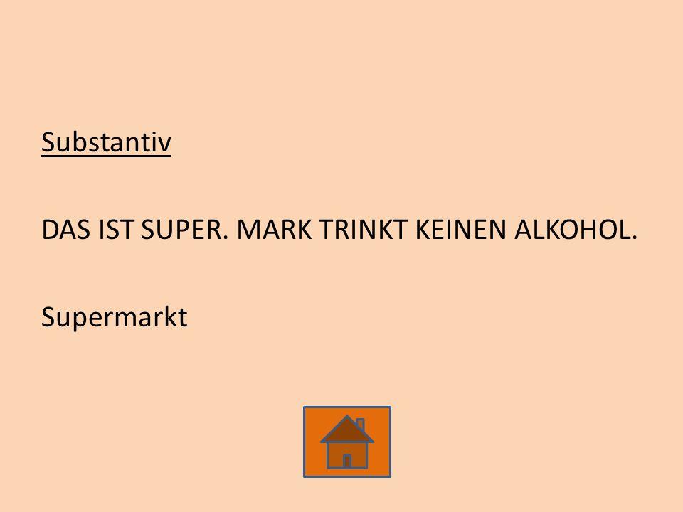 Substantiv DAS IST SUPER. MARK TRINKT KEINEN ALKOHOL. Supermarkt