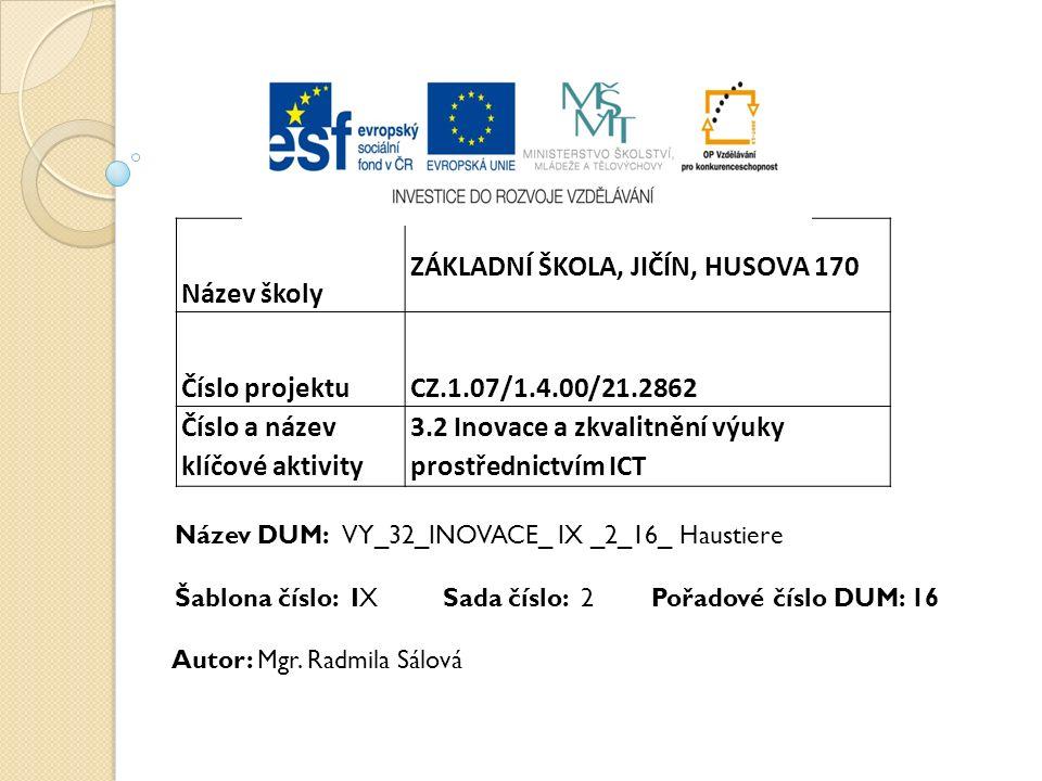 Název školy ZÁKLADNÍ ŠKOLA, JIČÍN, HUSOVA 170 Číslo projektu CZ.1.07/1.4.00/21.2862 Číslo a název klíčové aktivity 3.2 Inovace a zkvalitnění výuky prostřednictvím ICT Název DUM: VY_32_INOVACE_ IX _2_16_ Haustiere Šablona číslo: IX Sada číslo: 2 Pořadové číslo DUM: 16 Autor: Mgr.