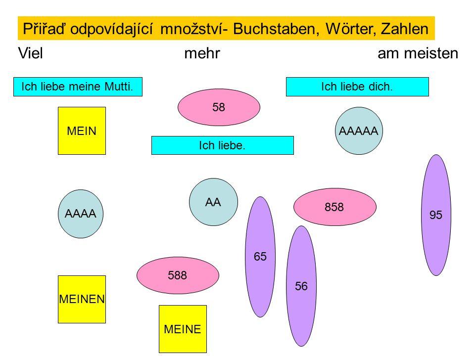 Přiřaď odpovídající množství- Buchstaben, Wörter, Zahlen Viel mehr am meisten AAAA AA AAAAAMEIN MEINE MEINEN 58 588 858 Ich liebe dich.