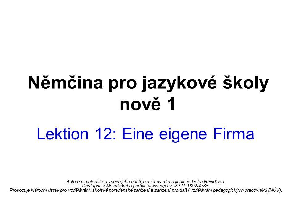 Němčina pro jazykové školy nově 1 Lektion 12: Eine eigene Firma Autorem materiálu a všech jeho částí, není-li uvedeno jinak, je Petra Reindlová. Dostu