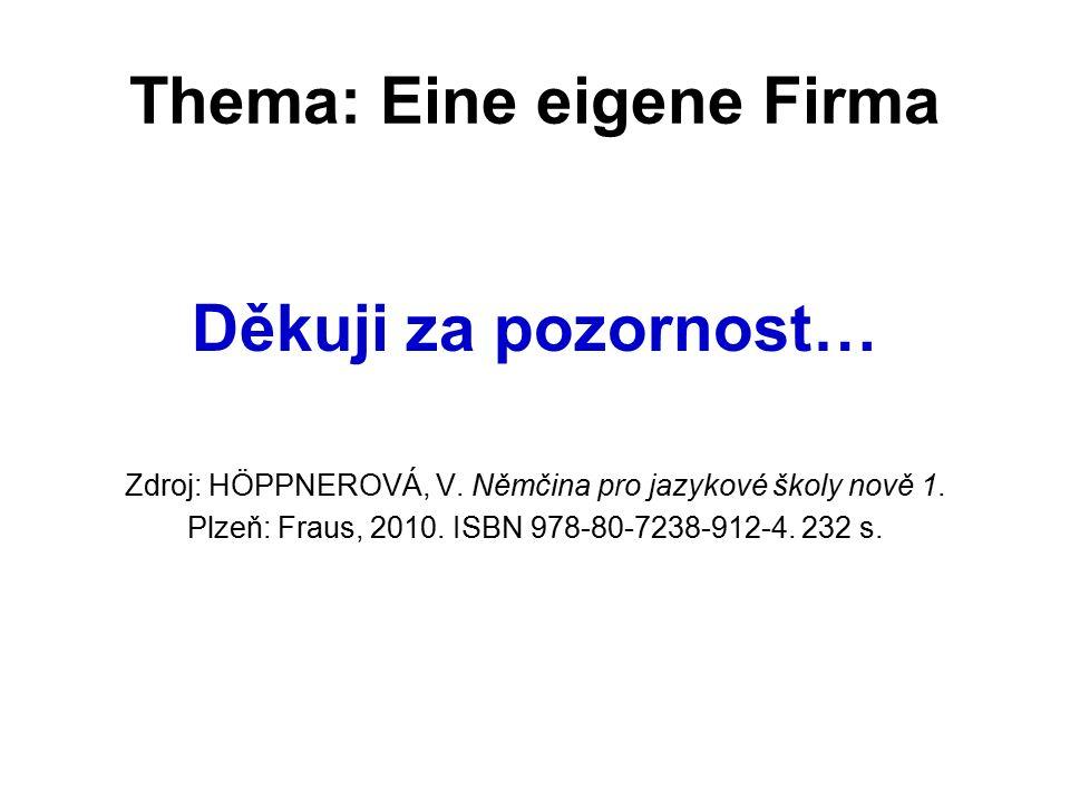 Thema: Eine eigene Firma Děkuji za pozornost… Zdroj: HÖPPNEROVÁ, V. Němčina pro jazykové školy nově 1. Plzeň: Fraus, 2010. ISBN 978-80-7238-912-4. 232