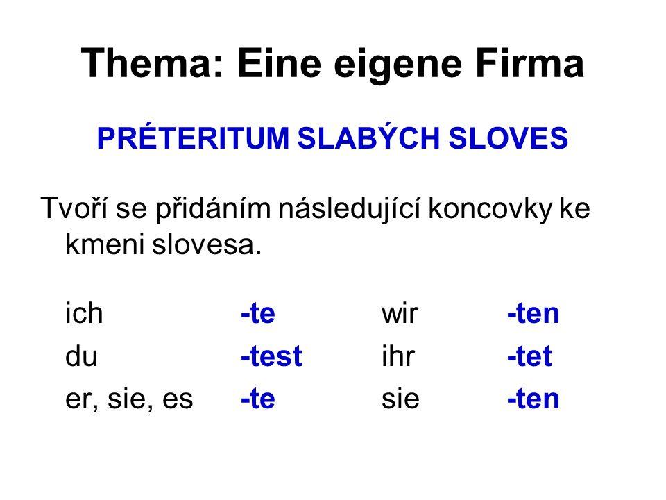 Thema: Eine eigene Firma PRÉTERITUM SLABÝCH SLOVES Tvoří se přidáním následující koncovky ke kmeni slovesa. ich -te wir-ten du -test ihr-tet er, sie,