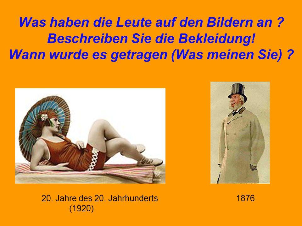 Was haben die Leute auf den Bildern an ? Beschreiben Sie die Bekleidung! Wann wurde es getragen (Was meinen Sie) ? 20. Jahre des 20. Jahrhunderts 1876