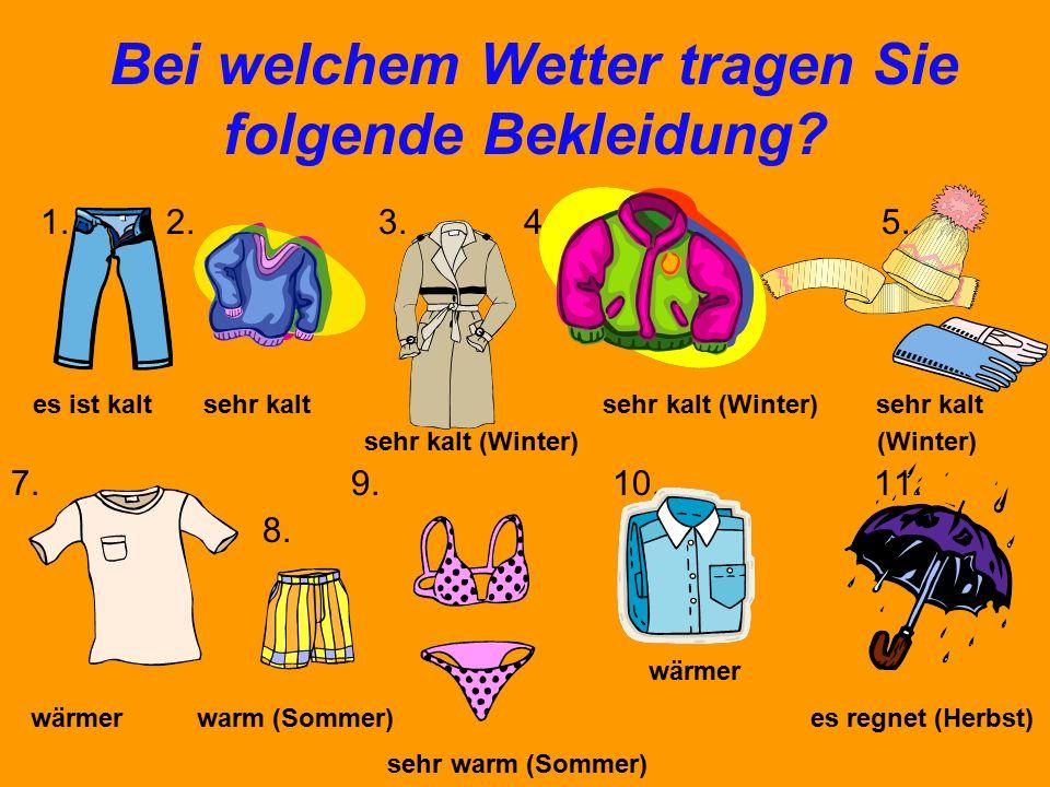 Bei welchem Wetter tragen Sie folgende Bekleidung? 1. 2. 3. 4. 5. 6. es ist kalt sehr kalt sehr kalt (Winter) sehr kalt sehr kalt (Winter) (Winter) 7.