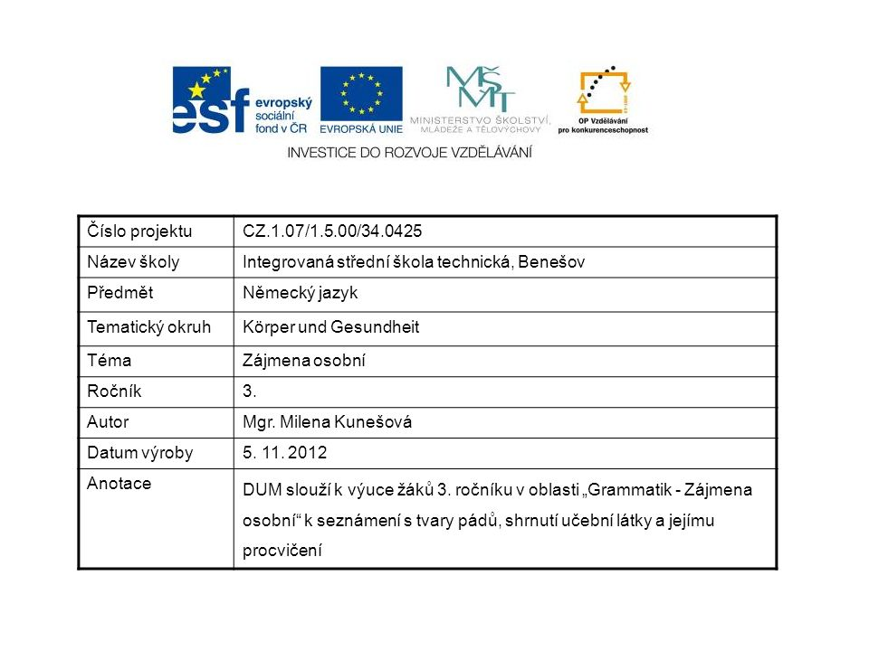 Číslo projektuCZ.1.07/1.5.00/34.0425 Název školyIntegrovaná střední škola technická, Benešov PředmětNěmecký jazyk Tematický okruhKörper und Gesundheit TémaZájmena osobní Ročník3.