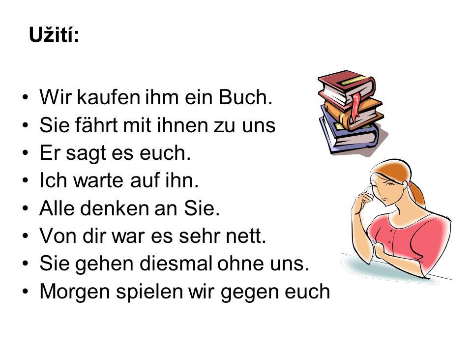 Užití: Wir kaufen ihm ein Buch. Sie fährt mit ihnen zu uns Er sagt es euch.