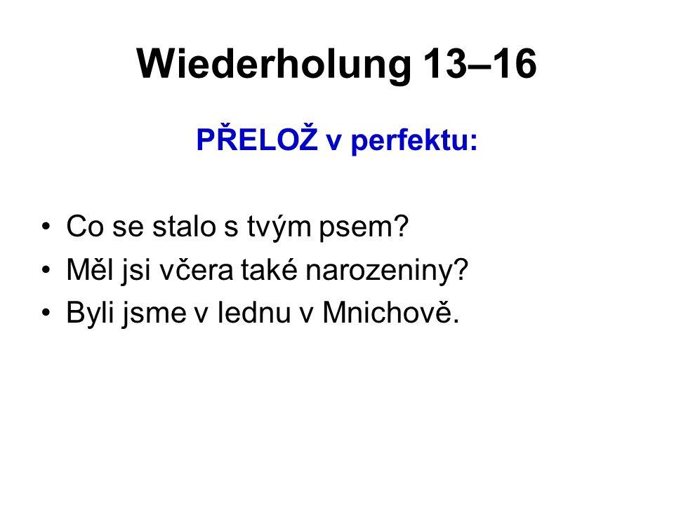 Wiederholung 13–16 PŘELOŽ v perfektu: Co se stalo s tvým psem? Měl jsi včera také narozeniny? Byli jsme v lednu v Mnichově.