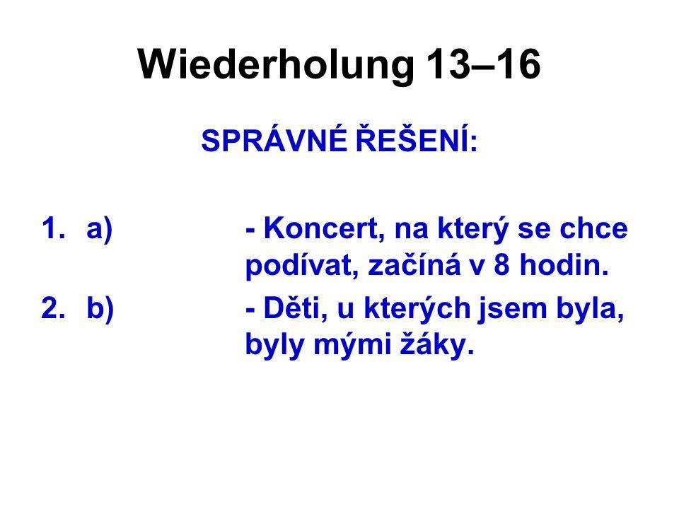 Wiederholung 13–16 SPRÁVNÉ ŘEŠENÍ: 1.a)- Koncert, na který se chce podívat, začíná v 8 hodin. 2.b)- Děti, u kterých jsem byla, byly mými žáky.