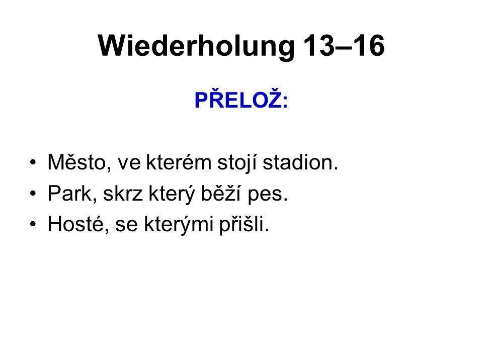 Wiederholung 13–16 PŘELOŽ: Město, ve kterém stojí stadion. Park, skrz který běží pes. Hosté, se kterými přišli.