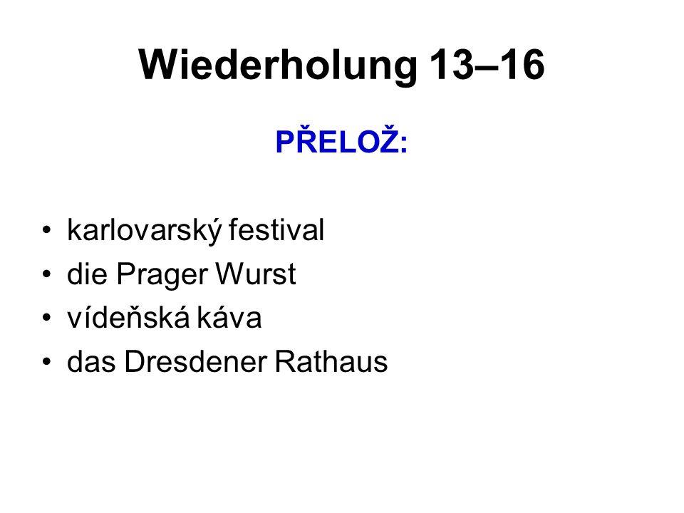 Wiederholung 13–16 PŘELOŽ: karlovarský festival die Prager Wurst vídeňská káva das Dresdener Rathaus