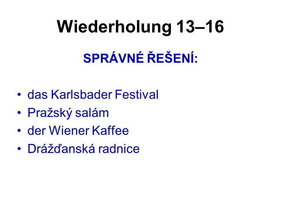 Wiederholung 13–16 SPRÁVNÉ ŘEŠENÍ: das Karlsbader Festival Pražský salám der Wiener Kaffee Drážďanská radnice