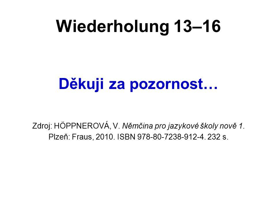 Wiederholung 13–16 Děkuji za pozornost… Zdroj: HÖPPNEROVÁ, V. Němčina pro jazykové školy nově 1. Plzeň: Fraus, 2010. ISBN 978-80-7238-912-4. 232 s.