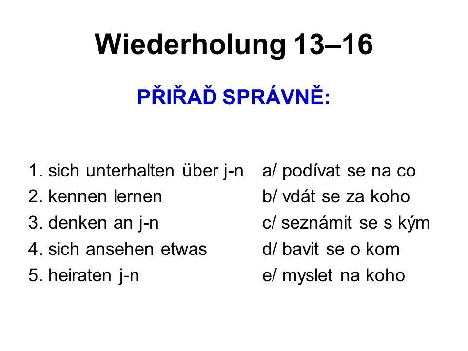 Wiederholung 13–16 PŘIŘAĎ SPRÁVNĚ: 1. sich unterhalten über j-na/ podívat se na co 2. kennen lernenb/ vdát se za koho 3. denken an j-nc/ seznámit se s