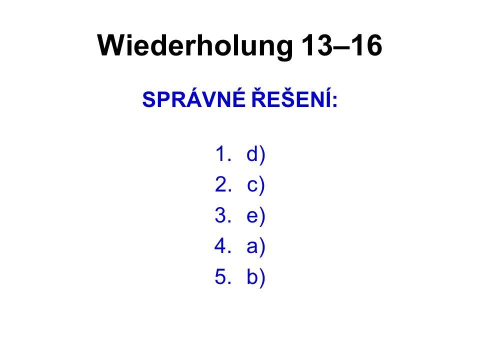 Wiederholung 13–16 SPRÁVNÉ ŘEŠENÍ: 1.d) 2.c) 3.e) 4.a) 5.b)