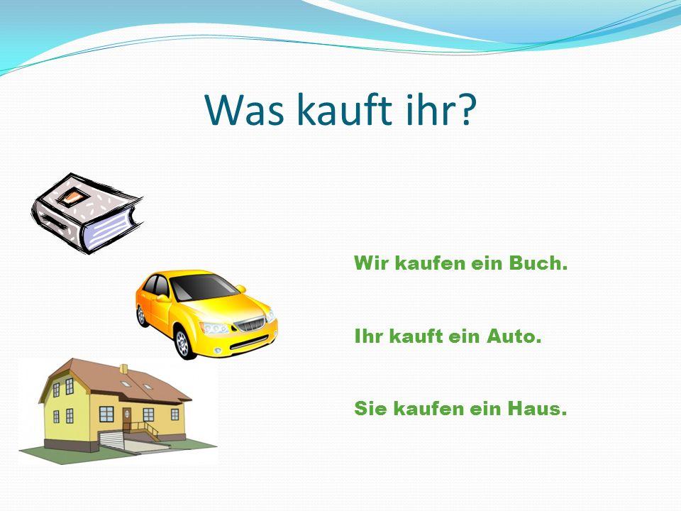 Was kauft ihr? Wir kaufen ein Buch. Ihr kauft ein Auto. Sie kaufen ein Haus.