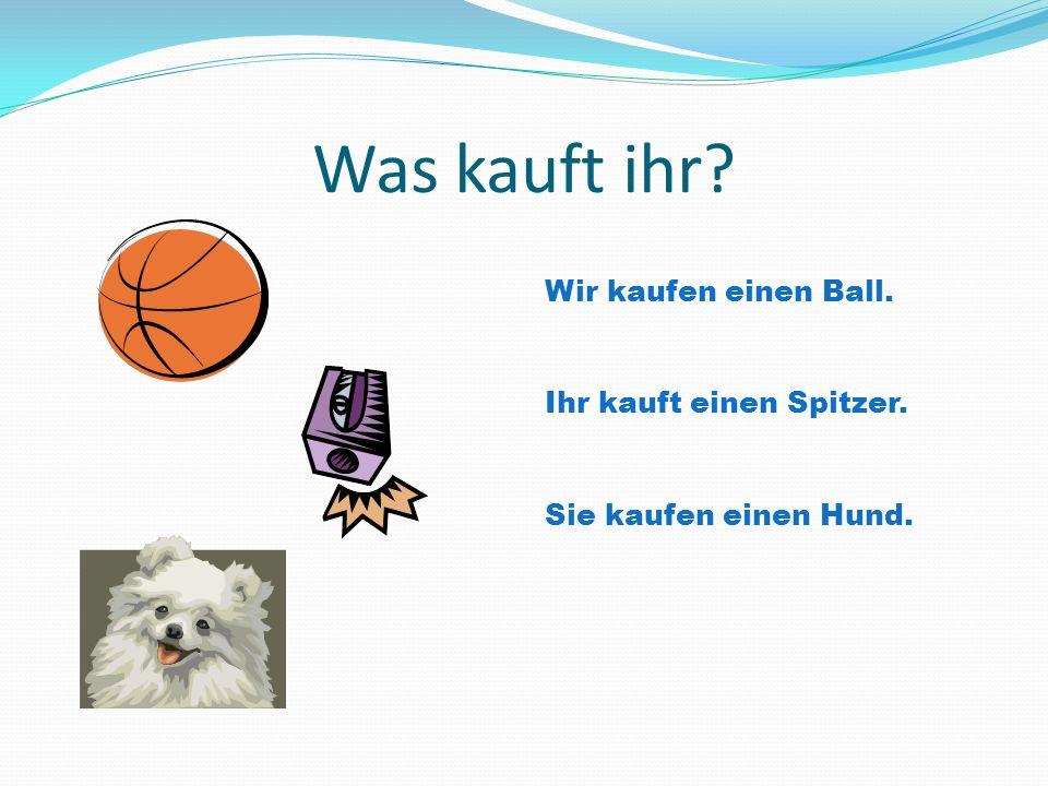 Was kauft ihr? Wir kaufen einen Ball. Ihr kauft einen Spitzer. Sie kaufen einen Hund.