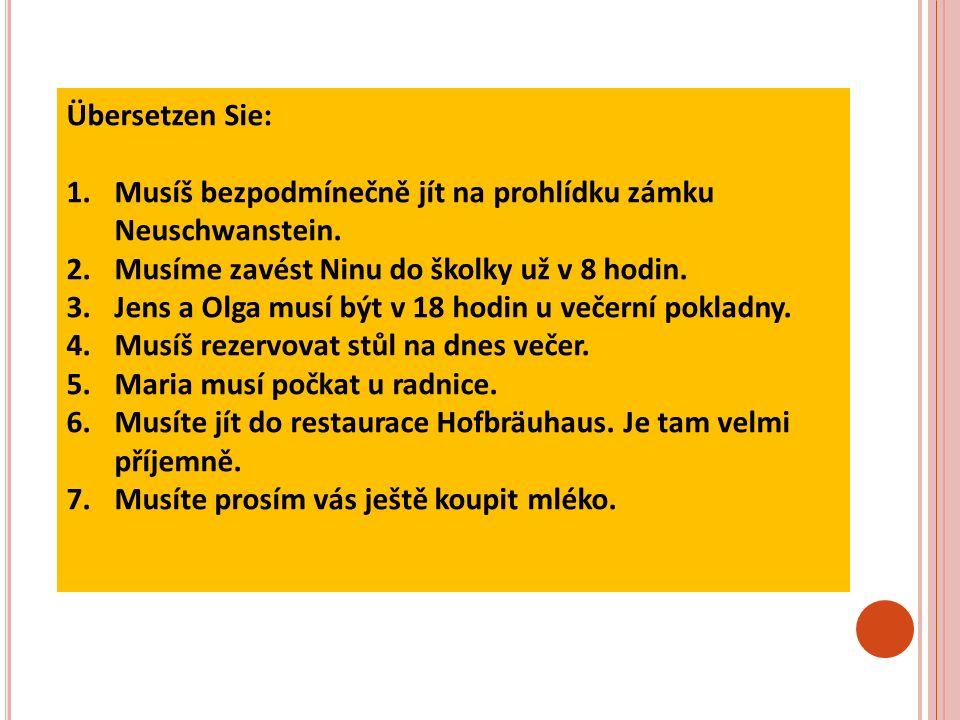 Übersetzen Sie: 1.Musíš bezpodmínečně jít na prohlídku zámku Neuschwanstein.