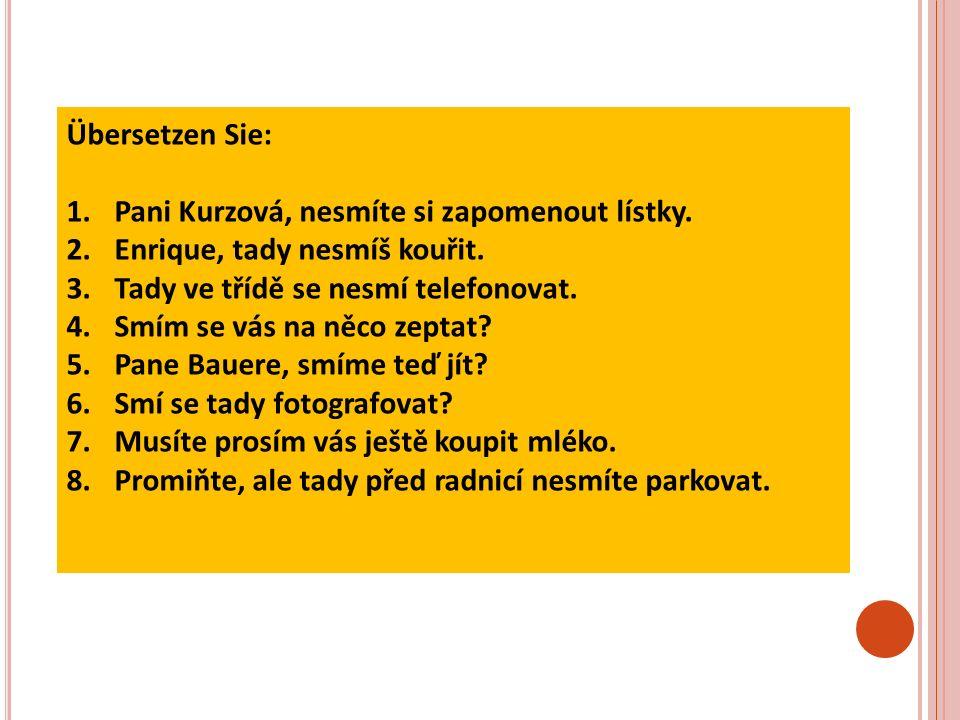Übersetzen Sie: 1.Pani Kurzová, nesmíte si zapomenout lístky.