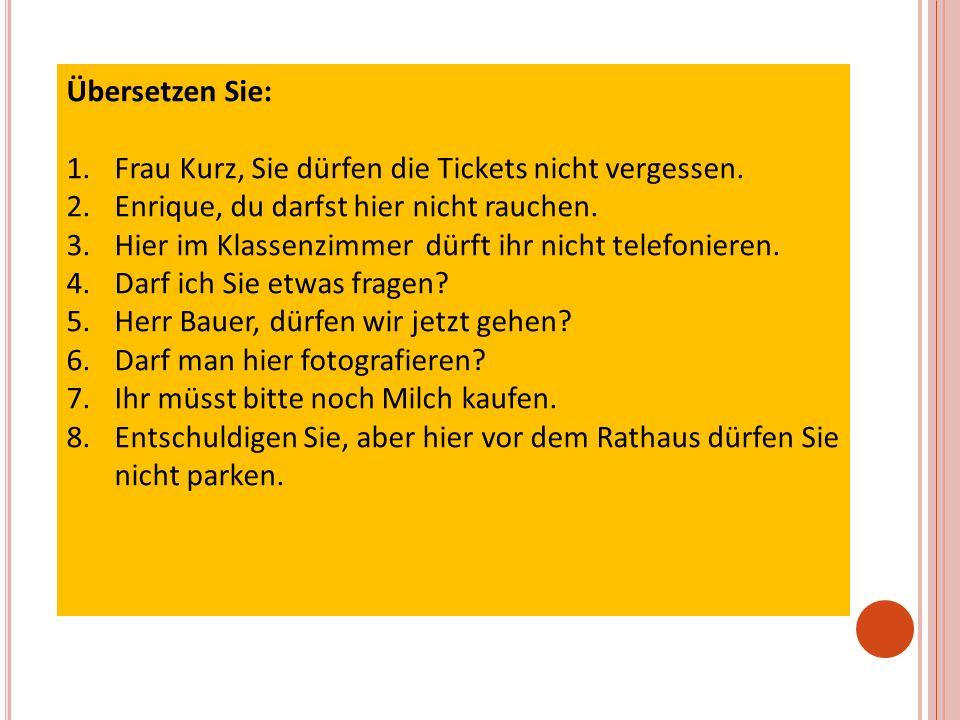 Übersetzen Sie: 1.Frau Kurz, Sie dürfen die Tickets nicht vergessen.