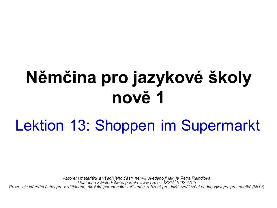 Němčina pro jazykové školy nově 1 Lektion 13: Shoppen im Supermarkt Autorem materiálu a všech jeho částí, není-li uvedeno jinak, je Petra Reindlová.