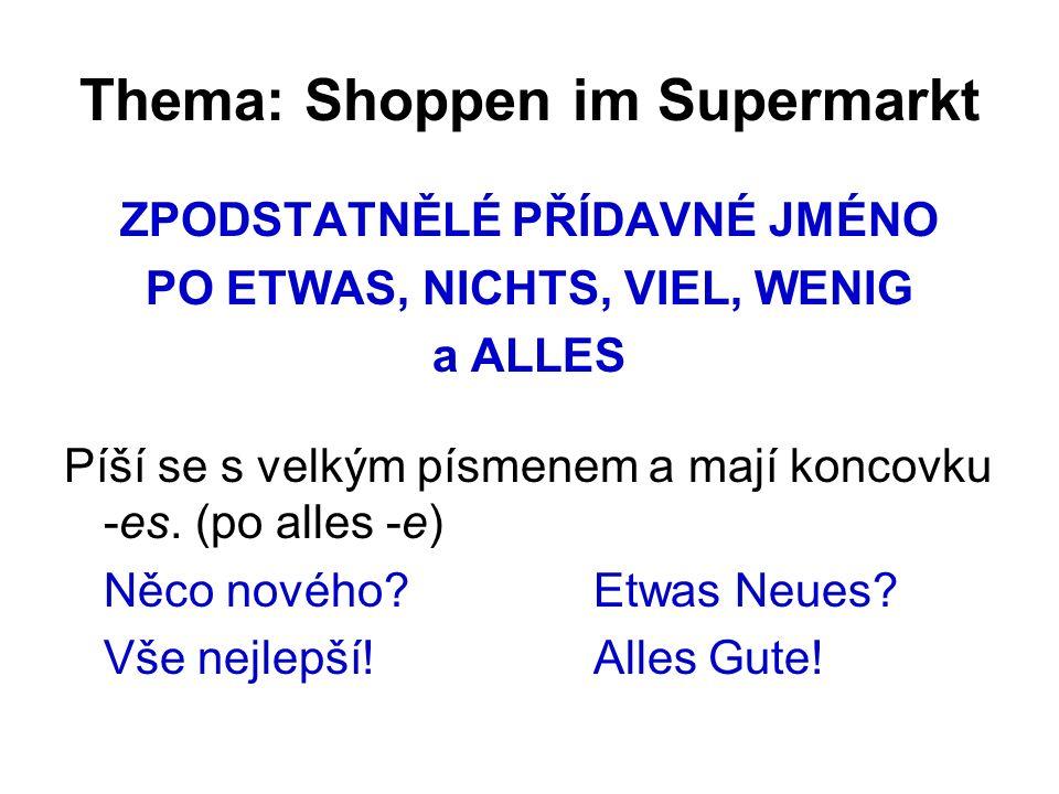 Thema: Shoppen im Supermarkt ZPODSTATNĚLÉ PŘÍDAVNÉ JMÉNO PO ETWAS, NICHTS, VIEL, WENIG a ALLES Píší se s velkým písmenem a mají koncovku -es.
