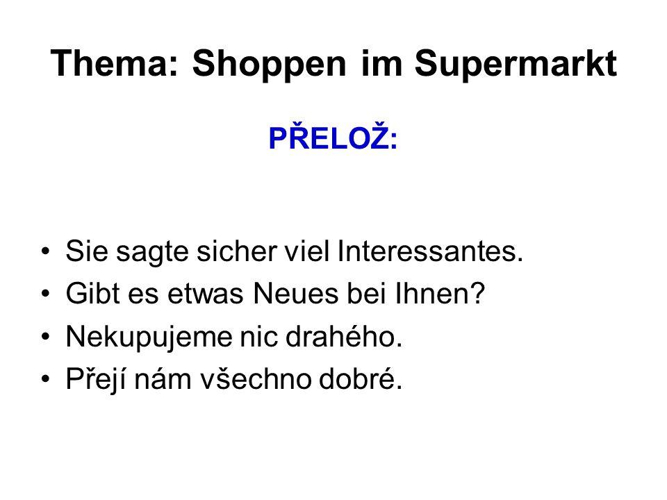 Thema: Shoppen im Supermarkt PŘELOŽ: Sie sagte sicher viel Interessantes. Gibt es etwas Neues bei Ihnen? Nekupujeme nic drahého. Přejí nám všechno dob