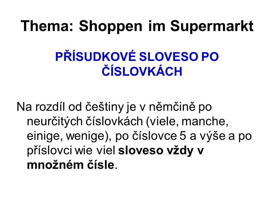 Thema: Shoppen im Supermarkt PŘÍSUDKOVÉ SLOVESO PO ČÍSLOVKÁCH Na rozdíl od češtiny je v němčině po neurčitých číslovkách (viele, manche, einige, wenige), po číslovce 5 a výše a po příslovci wie viel sloveso vždy v množném čísle.
