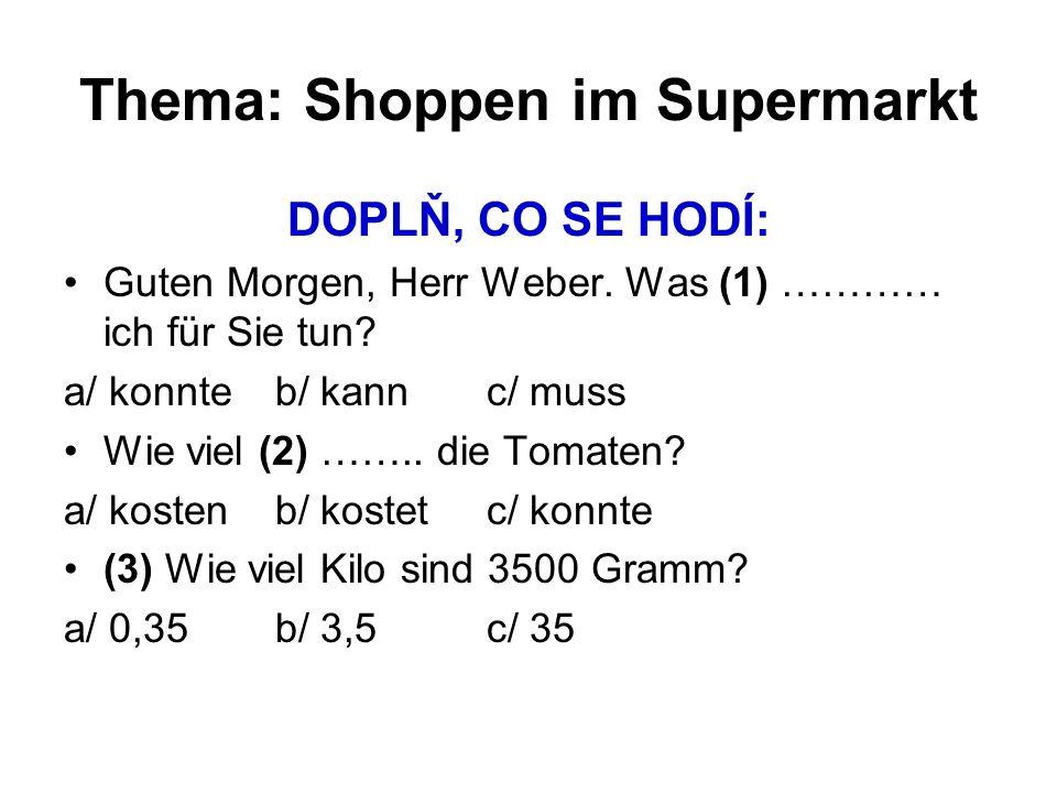 Thema: Shoppen im Supermarkt DOPLŇ, CO SE HODÍ: Guten Morgen, Herr Weber. Was (1) ………… ich für Sie tun? a/ konnteb/ kannc/ muss Wie viel (2) …….. die