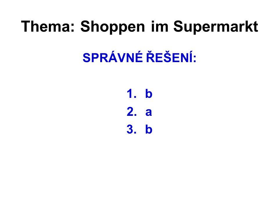 Thema: Shoppen im Supermarkt SPRÁVNÉ ŘEŠENÍ: 1.b 2.a 3.b