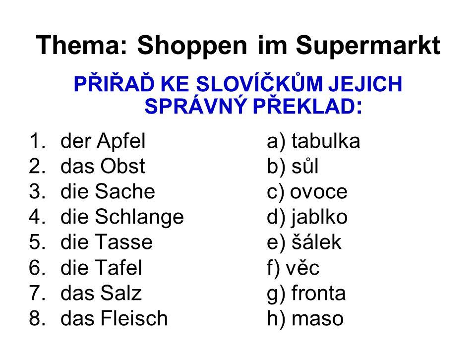 Thema: Shoppen im Supermarkt PŘIŘAĎ KE SLOVÍČKŮM JEJICH SPRÁVNÝ PŘEKLAD : 1.der Apfela) tabulka 2.das Obstb) sůl 3.die Sachec) ovoce 4.die Schlanged)