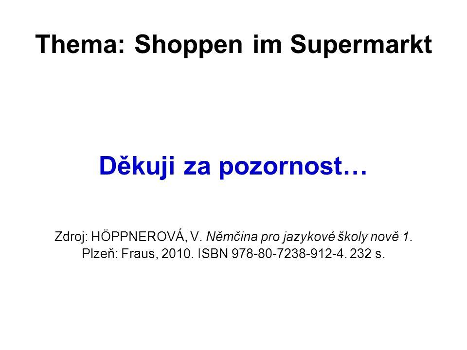 Thema: Shoppen im Supermarkt Děkuji za pozornost… Zdroj: HÖPPNEROVÁ, V. Němčina pro jazykové školy nově 1. Plzeň: Fraus, 2010. ISBN 978-80-7238-912-4.