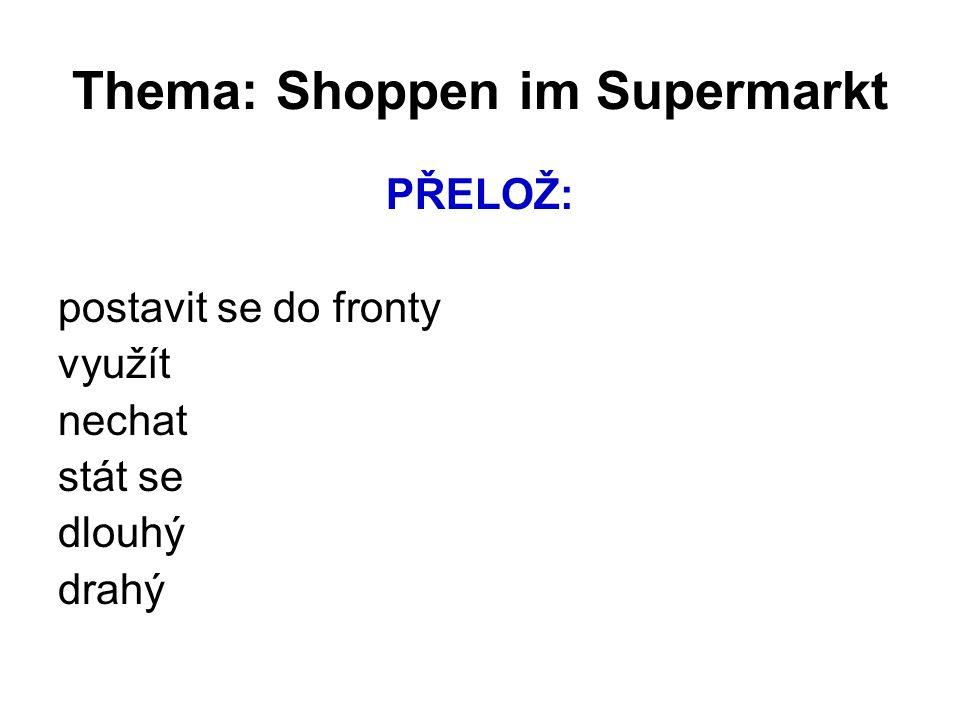 Thema: Shoppen im Supermarkt PŘELOŽ: postavit se do fronty využít nechat stát se dlouhý drahý